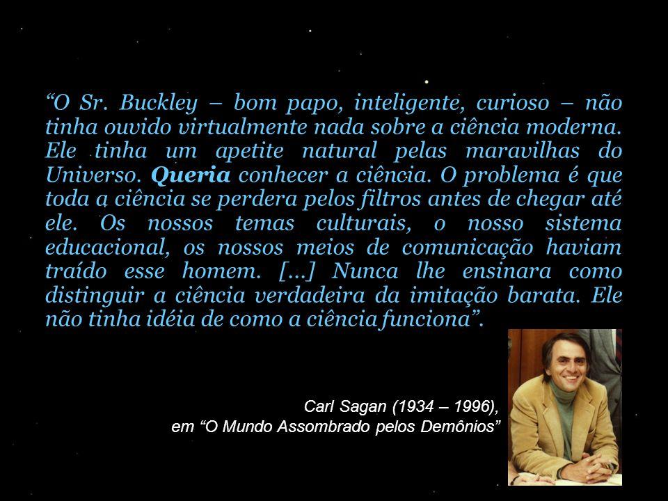 O Sr. Buckley – bom papo, inteligente, curioso – não tinha ouvido virtualmente nada sobre a ciência moderna. Ele tinha um apetite natural pelas maravilhas do Universo. Queria conhecer a ciência. O problema é que toda a ciência se perdera pelos filtros antes de chegar até ele. Os nossos temas culturais, o nosso sistema educacional, os nossos meios de comunicação haviam traído esse homem. [...] Nunca lhe ensinara como distinguir a ciência verdadeira da imitação barata. Ele não tinha idéia de como a ciência funciona .